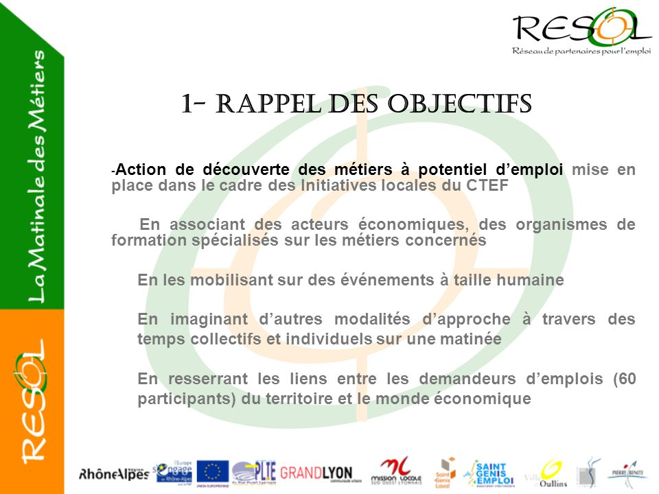 2- Organisation et déroulement des MDM Les partenaires mobilisés : Membres de RESOL et partenaires associés : Mission Locale du Sud-ouest Lyonnais / Espace Emploi d'Oullins / St Genis Emploi / Grand Lyon / Sud-ouest Emploi / COPAMO / Solen / Pôle Emploi /Maison du Développement/Passerelle pour l'emploi/Solidarité Emplois  Cette action collective est une vraie marque de territoire du réseau de partenaires pour l'emploi En Amont de l'action :  Repérage territorial, via RESOL et ses partenaires économiques : Du public à sensibiliser Des entreprises à mobiliser Des organismes de formation à inviter  Organisation et préparation de l'animation de la Matinale