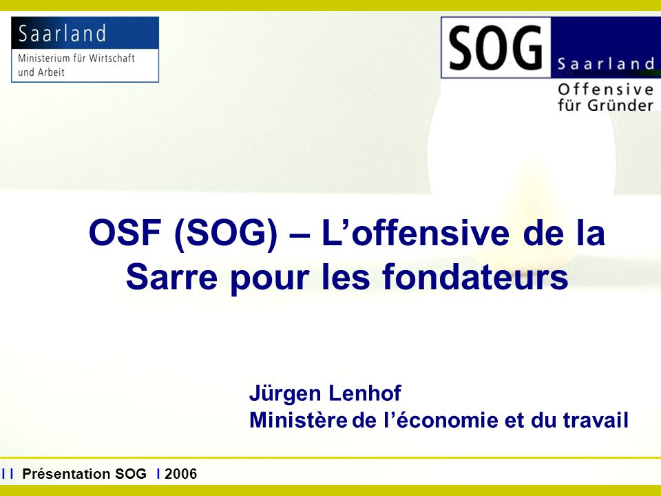 www.sog.saarland.de I I Présentation SOG I 2006 Jürgen Lenhof Ministère de l'économie et du travail OSF (SOG) – L'offensive de la Sarre pour les fonda