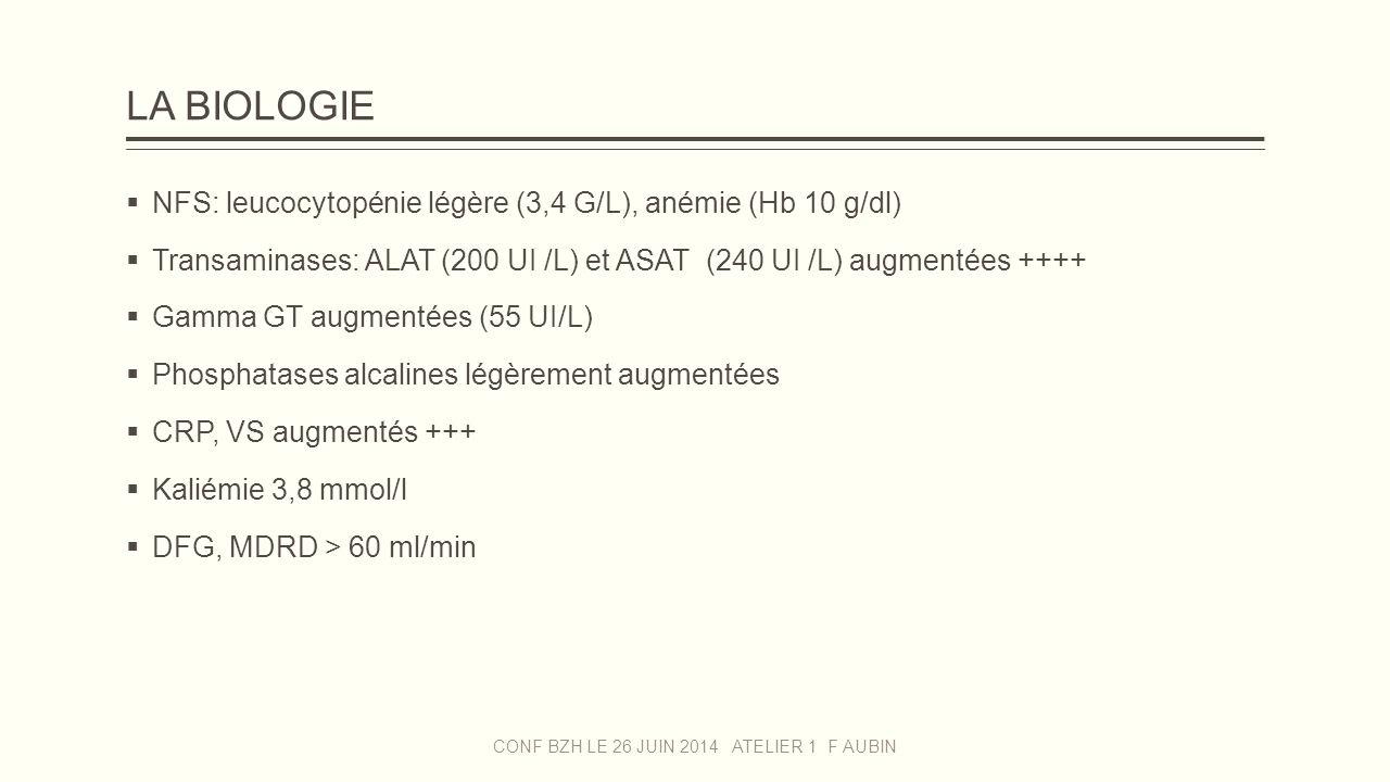 LA BIOLOGIE  NFS: leucocytopénie légère (3,4 G/L), anémie (Hb 10 g/dl)  Transaminases: ALAT (200 UI /L) et ASAT (240 UI /L) augmentées ++++  Gamma
