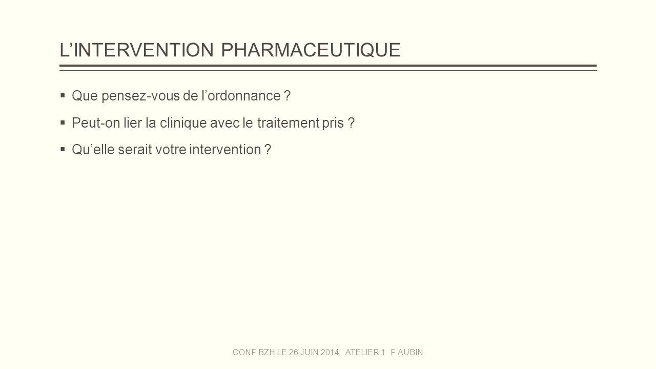 L'INTERVENTION PHARMACEUTIQUE  Que pensez-vous de l'ordonnance ?  Peut-on lier la clinique avec le traitement pris ?  Qu'elle serait votre interven