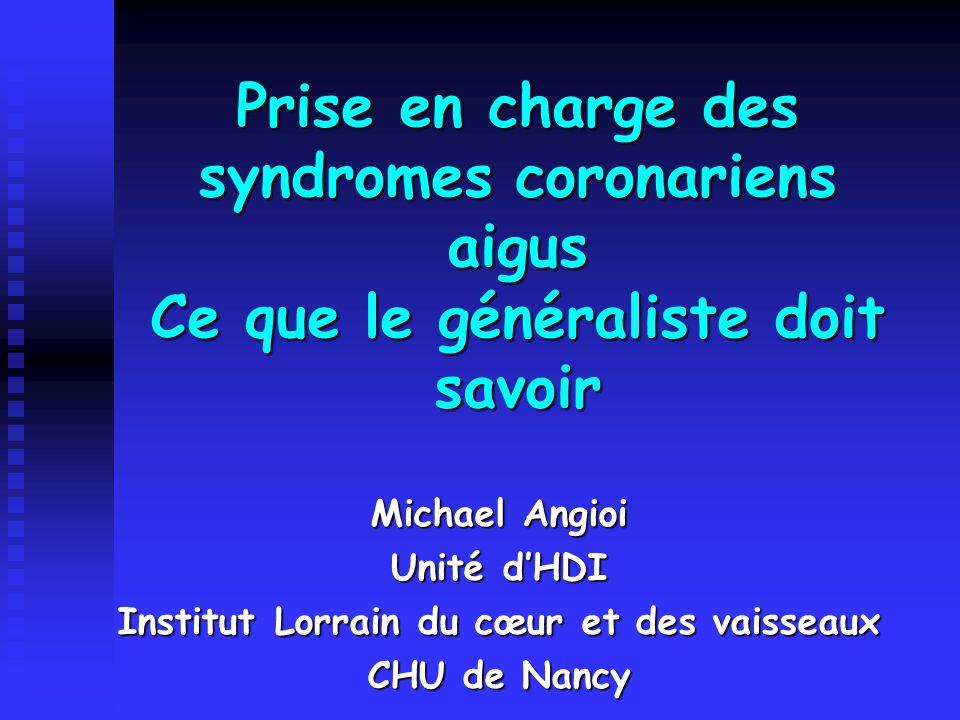Prise en charge des syndromes coronariens aigus Ce que le généraliste doit savoir Michael Angioi Unité d'HDI Institut Lorrain du cœur et des vaisseaux