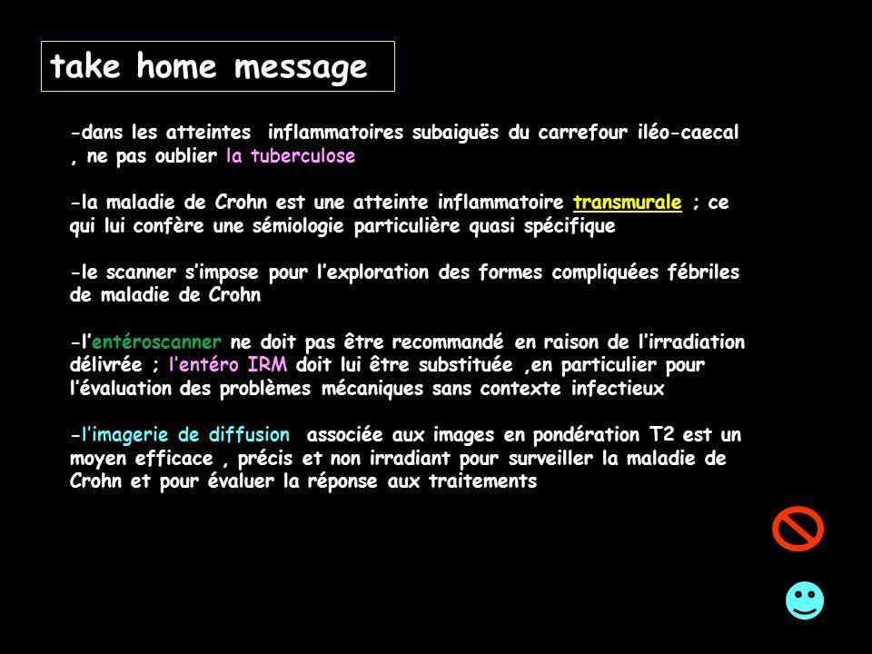 take home message -dans les atteintes inflammatoires subaiguës du carrefour iléo-caecal, ne pas oublier la tuberculose -la maladie de Crohn est une at