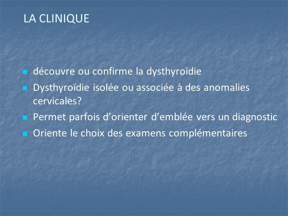 LA CLINIQUE découvre ou confirme la dysthyroïdie Dysthyroïdie isolée ou associée à des anomalies cervicales.