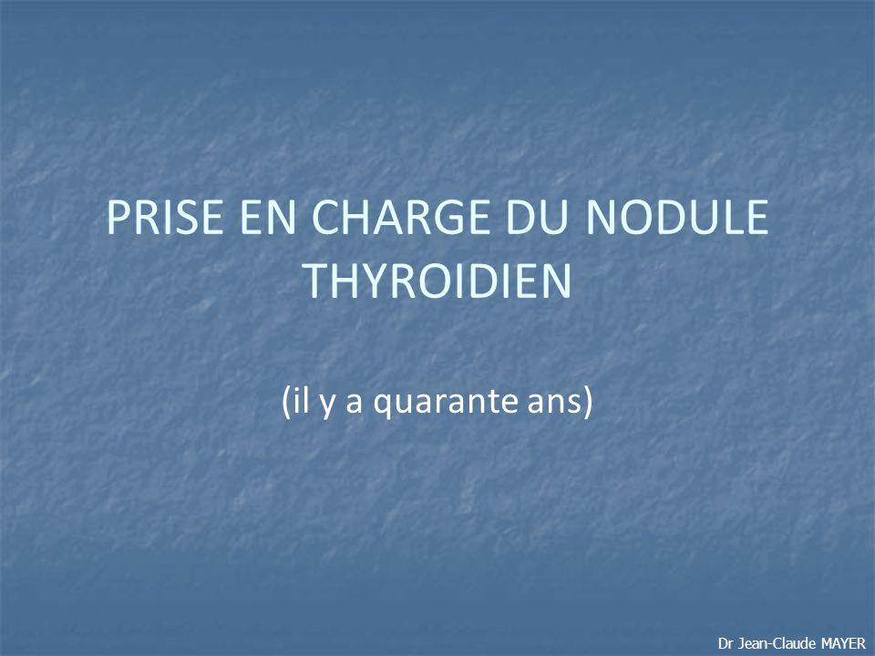 PRISE EN CHARGE DU NODULE THYROIDIEN (il y a quarante ans) Dr Jean-Claude MAYER