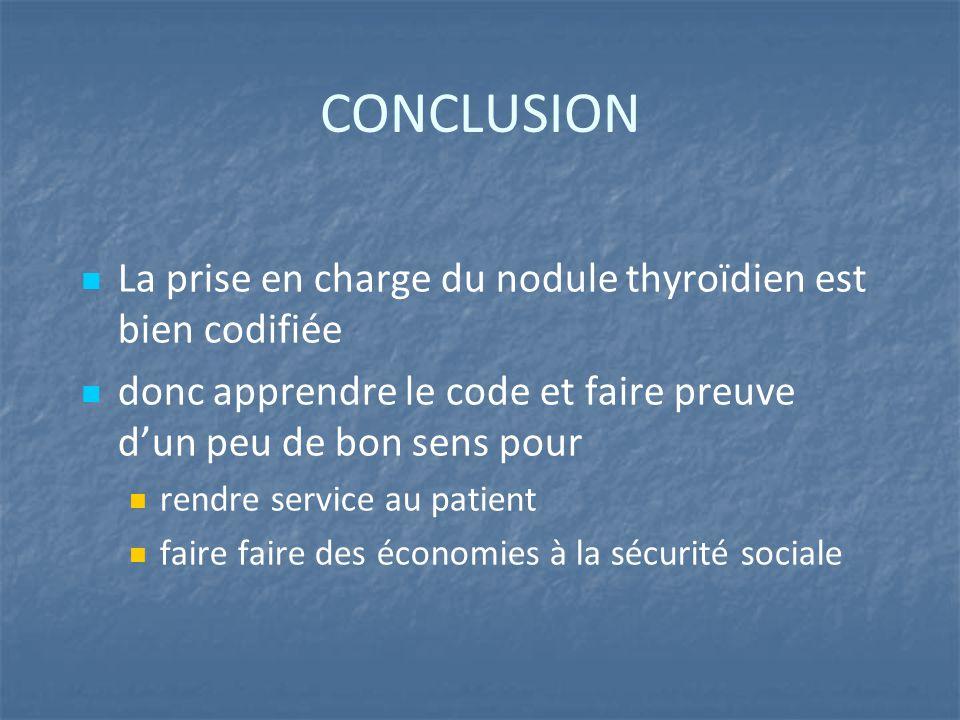 CONCLUSION La prise en charge du nodule thyroïdien est bien codifiée donc apprendre le code et faire preuve d'un peu de bon sens pour rendre service au patient faire faire des économies à la sécurité sociale