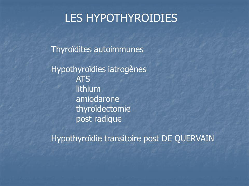 LES HYPOTHYROIDIES Thyroïdites autoimmunes Hypothyroïdies iatrogènes ATS lithium amiodarone thyroïdectomie post radique Hypothyroïdie transitoire post DE QUERVAIN