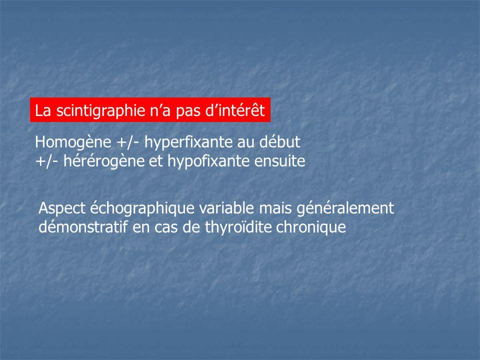 La scintigraphie n'a pas d'intérêt Homogène +/- hyperfixante au début +/- hérérogène et hypofixante ensuite Aspect échographique variable mais généralement démonstratif en cas de thyroïdite chronique