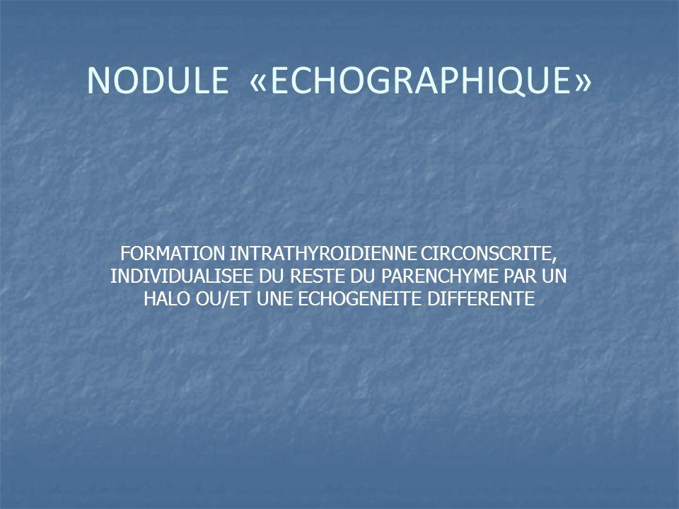 NODULE «ECHOGRAPHIQUE» FORMATION INTRATHYROIDIENNE CIRCONSCRITE, INDIVIDUALISEE DU RESTE DU PARENCHYME PAR UN HALO OU/ET UNE ECHOGENEITE DIFFERENTE