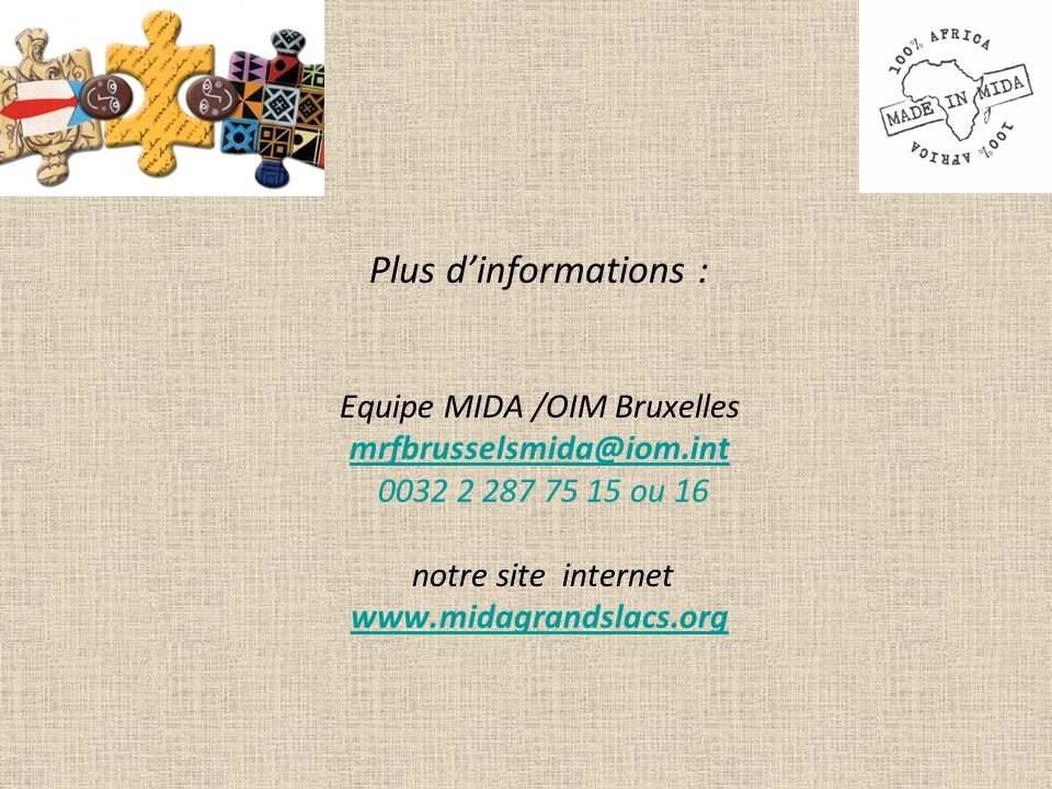 Plus d'informations : Equipe MIDA /OIM Bruxelles mrfbrusselsmida@iom.int 0032 2 287 75 15 ou 16 notre site internet www.midagrandslacs.org www.midagrandslacs.org