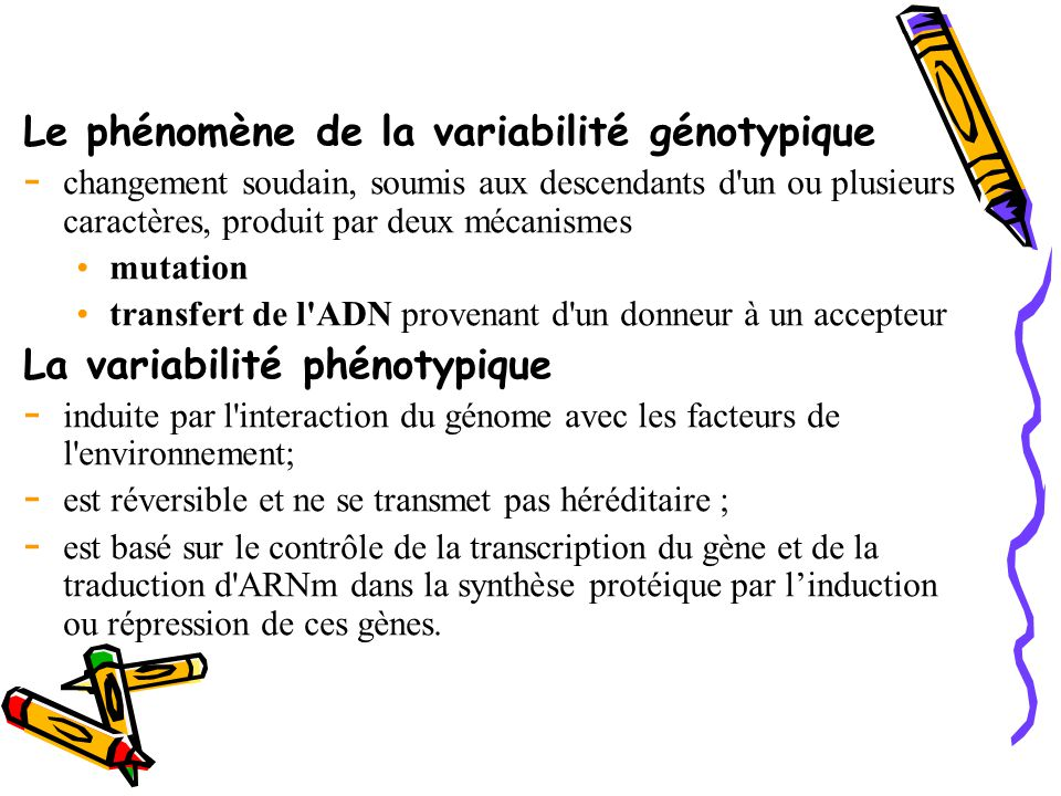 Le phénomène de la variabilité génotypique - changement soudain, soumis aux descendants d un ou plusieurs caractères, produit par deux mécanismes mutation transfert de l ADN provenant d un donneur à un accepteur La variabilité phénotypique - induite par l interaction du génome avec les facteurs de l environnement; - est réversible et ne se transmet pas héréditaire ; - est basé sur le contrôle de la transcription du gène et de la traduction d ARNm dans la synthèse protéique par l'induction ou répression de ces gènes.
