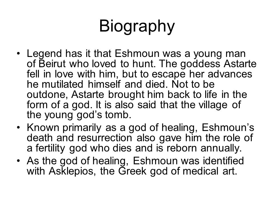 Biography Legend has it that Eshmoun was a young man of Beirut who loved to hunt. The goddess Astarte fell in love with him, but to escape her advance