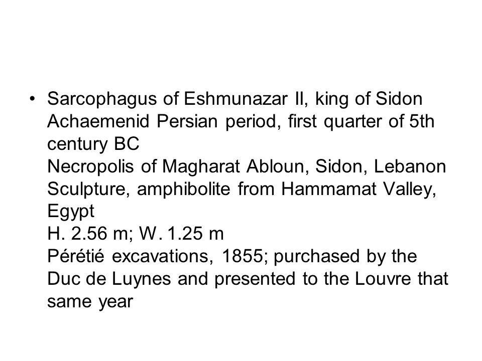 Sarcophagus of Eshmunazar II, king of Sidon Achaemenid Persian period, first quarter of 5th century BC Necropolis of Magharat Abloun, Sidon, Lebanon Sculpture, amphibolite from Hammamat Valley, Egypt H.