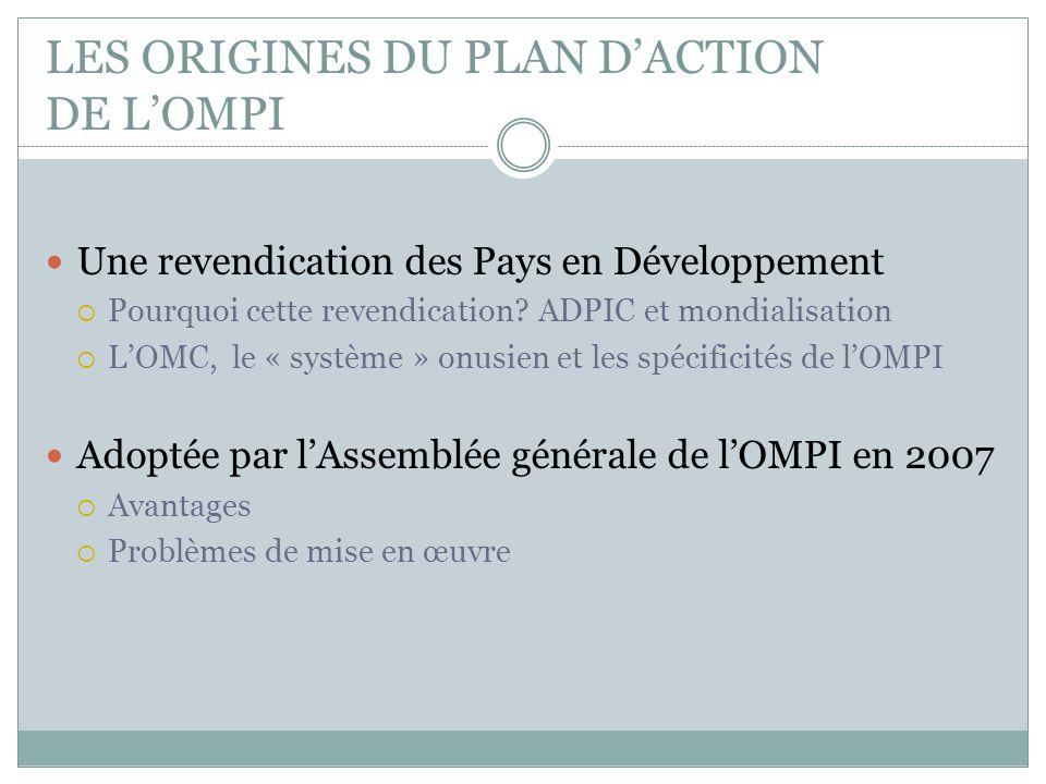 LES ORIGINES DU PLAN D'ACTION DE L'OMPI Une revendication des Pays en Développement  Pourquoi cette revendication? ADPIC et mondialisation  L'OMC, l