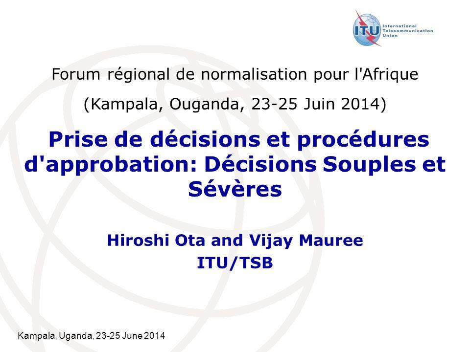 Kampala, Uganda, 23-25 June 2014 Prise de décisions et procédures d'approbation: Décisions Souples et Sévères Hiroshi Ota and Vijay Mauree ITU/TSB For