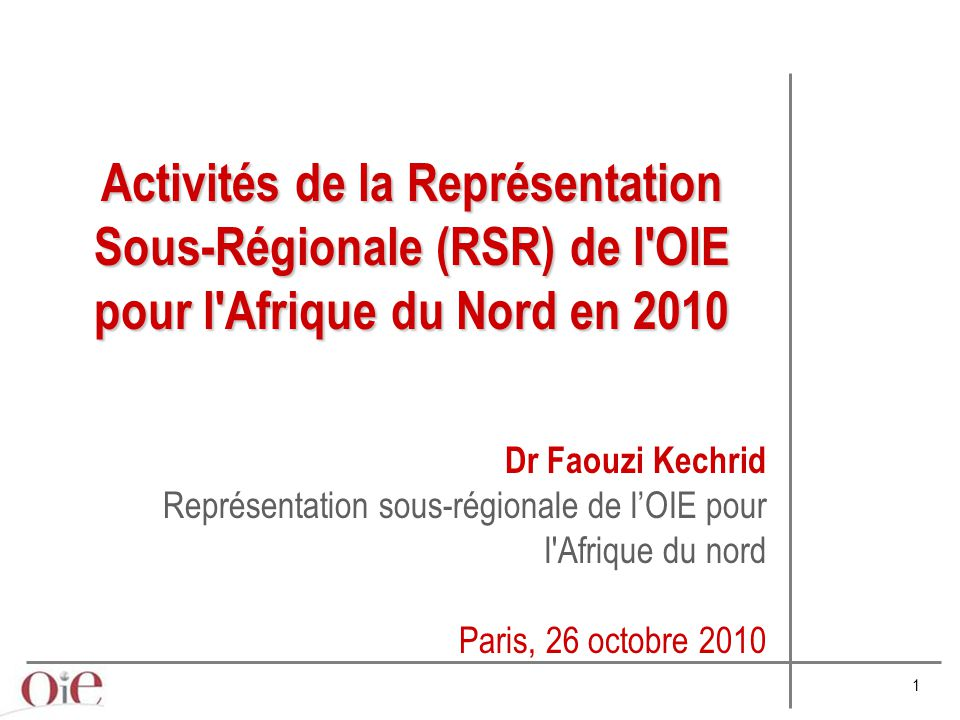 1 Dr Faouzi Kechrid Représentation sous-régionale de l'OIE pour l Afrique du nord Paris, 26 octobre 2010 Activités de la Représentation Sous-Régionale (RSR) de l OIE pour l Afrique du Nord en 2010
