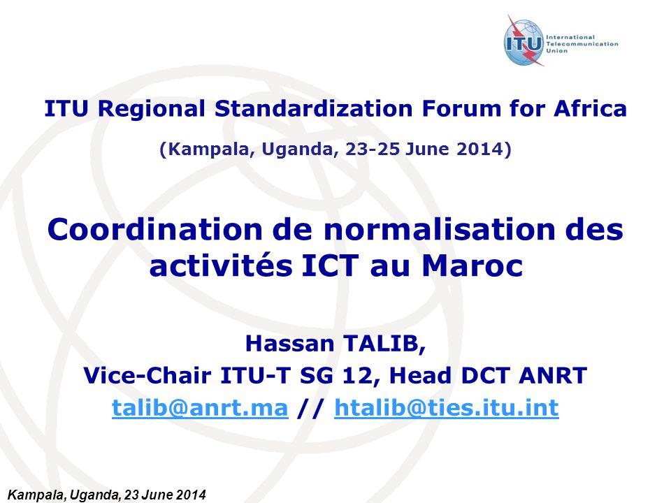 Kampala, Uganda, 23 June 2014 Coordination de normalisation des activités ICT au Maroc Hassan TALIB, Vice-Chair ITU-T SG 12, Head DCT ANRT talib@anrt.