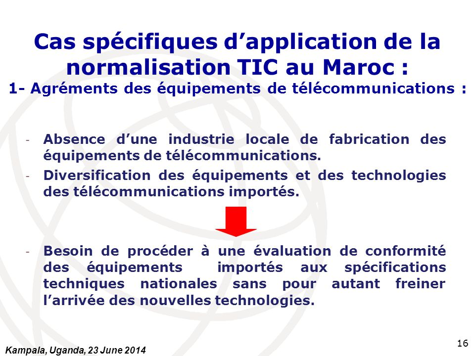 16 Cas spécifiques d'application de la normalisation TIC au Maroc : 1- Agréments des équipements de télécommunications : - Absence d'une industrie loc