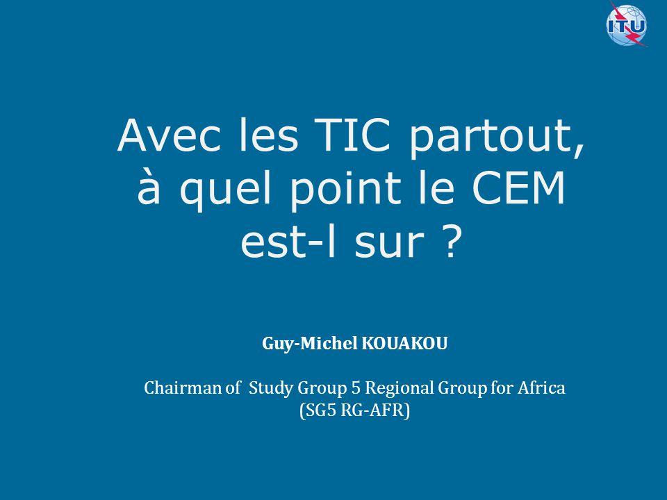 Committed to connecting the world Avec les TIC partout, à quel point le CEM est-l sur ? Guy-Michel KOUAKOU Chairman of Study Group 5 Regional Group fo