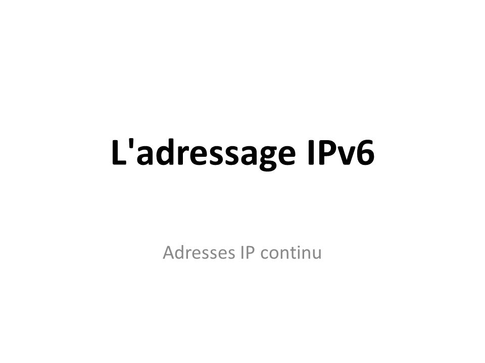 L'adressage IPv6 Adresses IP continu