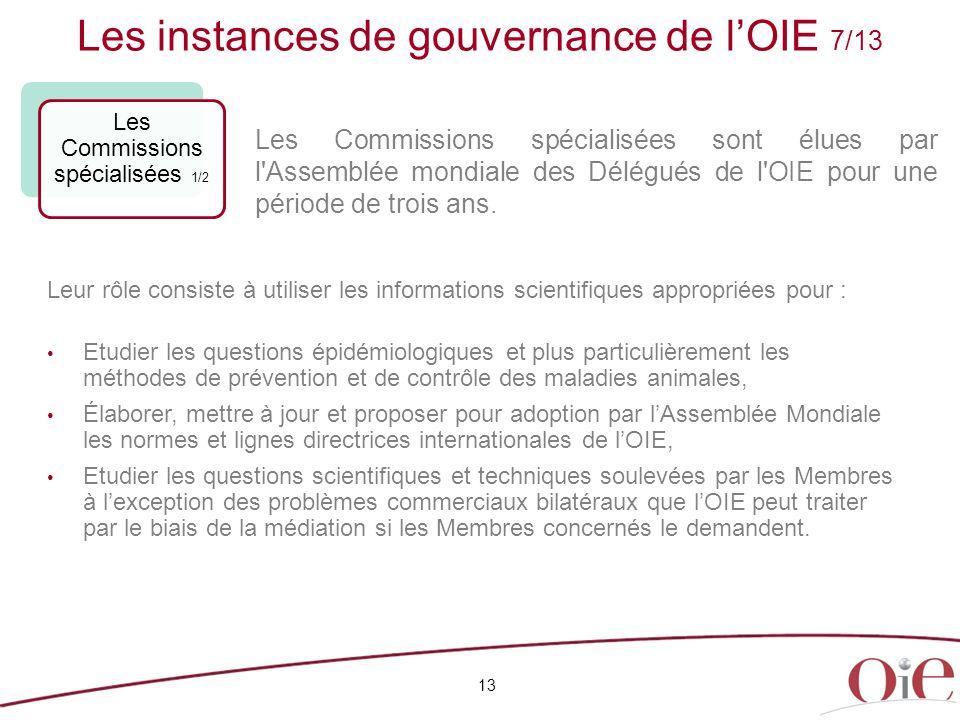 Les instances de gouvernance de l'OIE 7/13 13 Les Commissions spécialisées 1/2 Leur rôle consiste à utiliser les informations scientifiques appropriée
