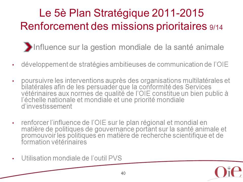 40 Le 5è Plan Stratégique 2011-2015 Renforcement des missions prioritaires 9/14 développement de stratégies ambitieuses de communication de l'OIE pour