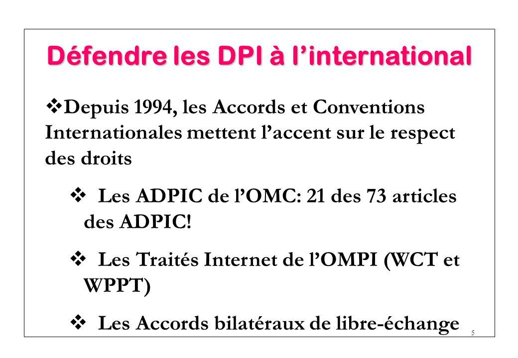 5 Défendre les DPI à l'international  Depuis 1994, les Accords et Conventions Internationales mettent l'accent sur le respect des droits  Les ADPIC de l'OMC: 21 des 73 articles des ADPIC.