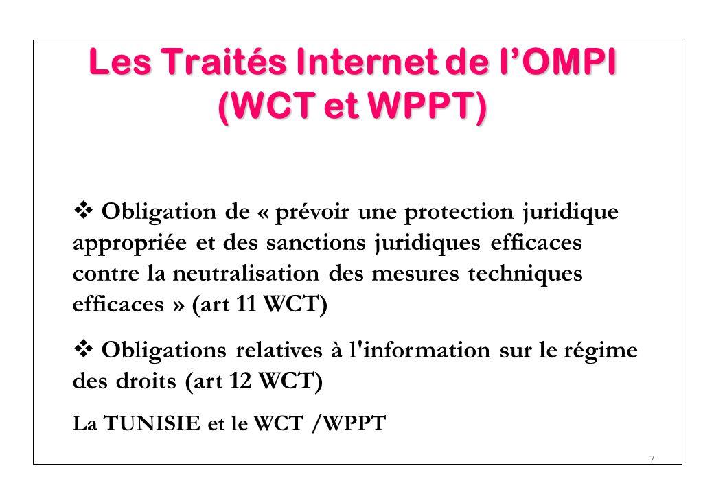 7  Obligation de « prévoir une protection juridique appropriée et des sanctions juridiques efficaces contre la neutralisation des mesures techniques efficaces » (art 11 WCT)  Obligations relatives à l information sur le régime des droits (art 12 WCT) La TUNISIE et le WCT /WPPT Les Traités Internet de l'OMPI (WCT et WPPT)