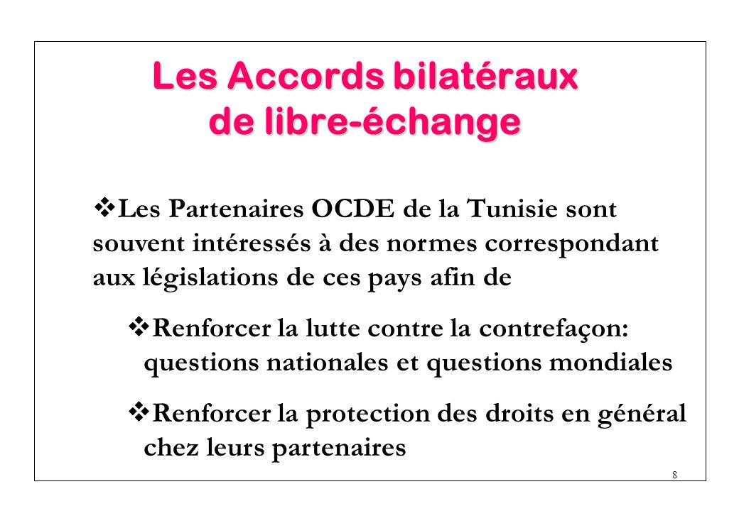 8  Les Partenaires OCDE de la Tunisie sont souvent intéressés à des normes correspondant aux législations de ces pays afin de  Renforcer la lutte contre la contrefaçon: questions nationales et questions mondiales  Renforcer la protection des droits en général chez leurs partenaires Les Accords bilatéraux de libre-échange