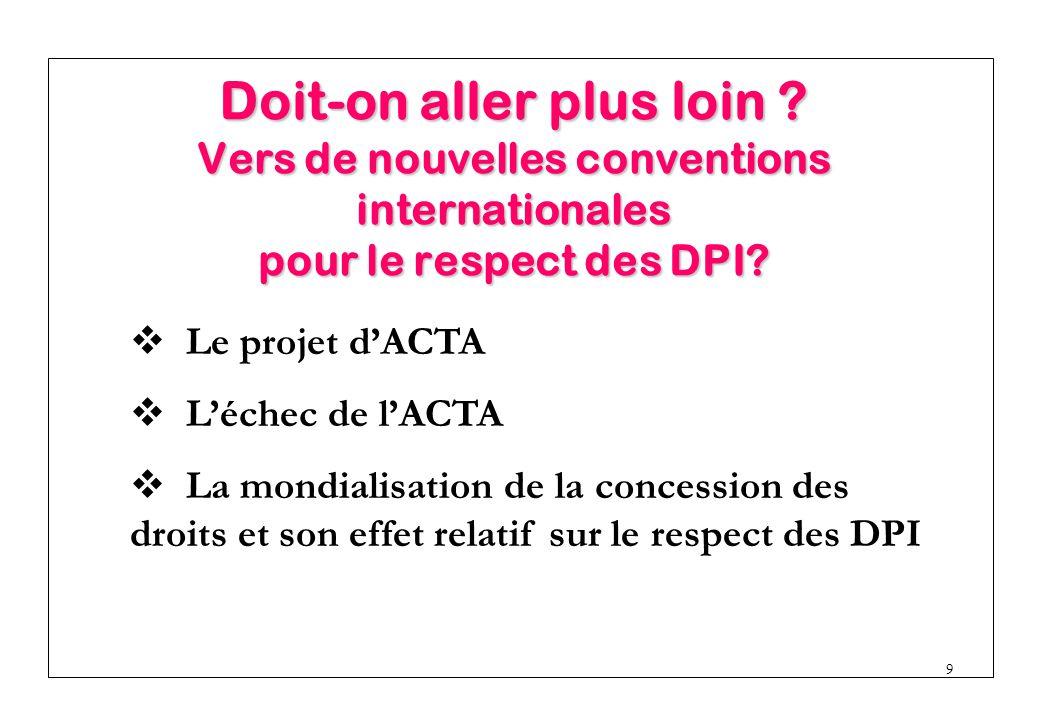 9  Le projet d'ACTA  L'échec de l'ACTA  La mondialisation de la concession des droits et son effet relatif sur le respect des DPI Doit-on aller plus loin .