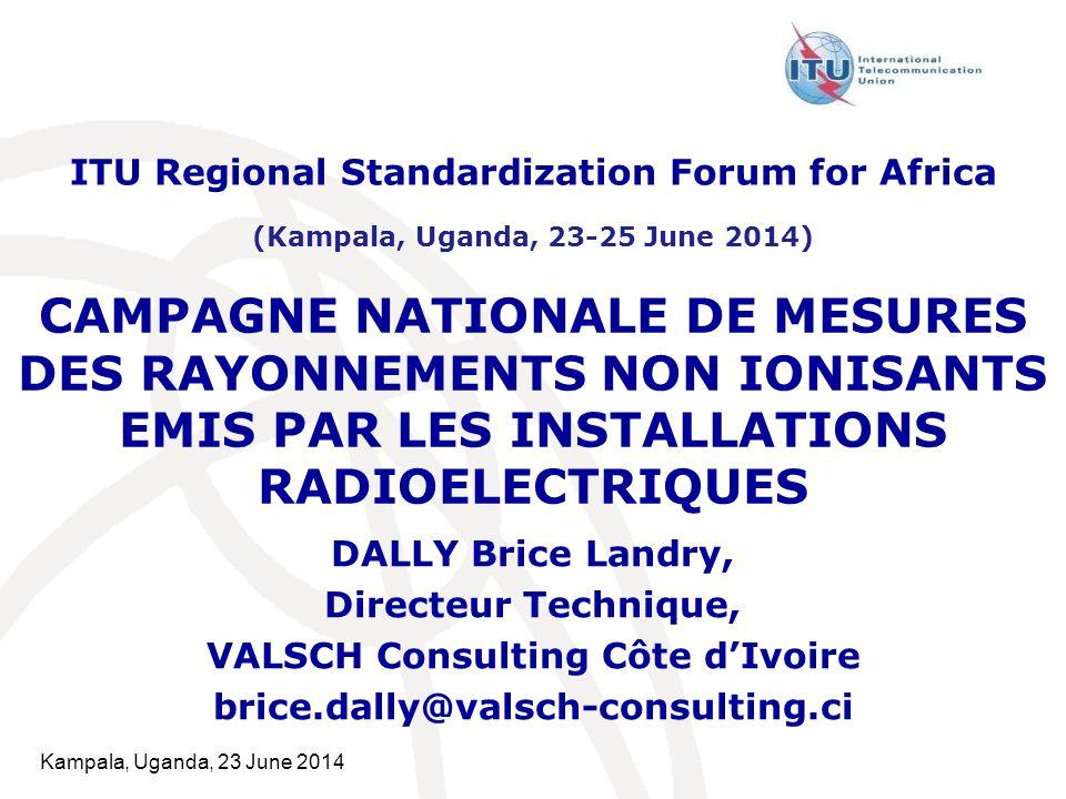 Kampala, Uganda, 23 June 2014 CAMPAGNE NATIONALE DE MESURES DES RAYONNEMENTS NON IONISANTS EMIS PAR LES INSTALLATIONS RADIOELECTRIQUES DALLY Brice Landry, Directeur Technique, VALSCH Consulting Côte d'Ivoire brice.dally@valsch-consulting.ci ITU Regional Standardization Forum for Africa (Kampala, Uganda, 23-25 June 2014)