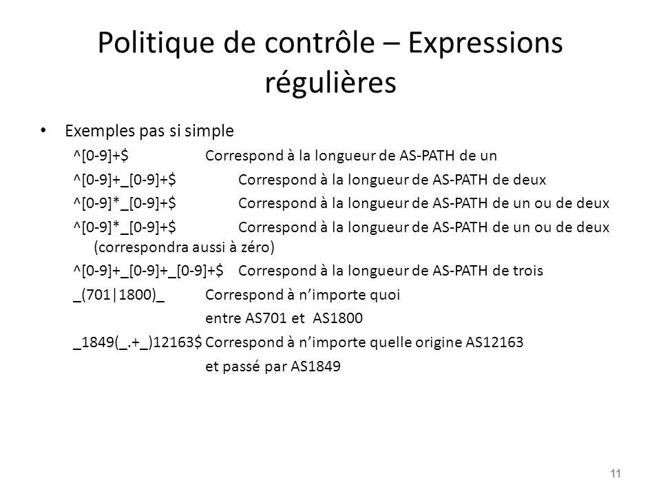 Politique de contrôle – Expressions régulières Exemples pas si simple ^[0-9]+$Correspond à la longueur de AS-PATH de un ^[0-9]+_[0-9]+$Correspond à la