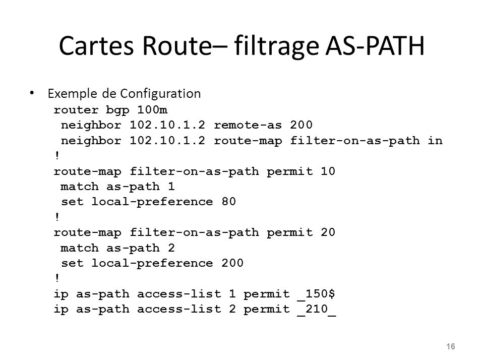 Cartes Route– filtrage AS-PATH Exemple de Configuration router bgp 100m neighbor 102.10.1.2 remote-as 200 neighbor 102.10.1.2 route-map filter-on-as-p