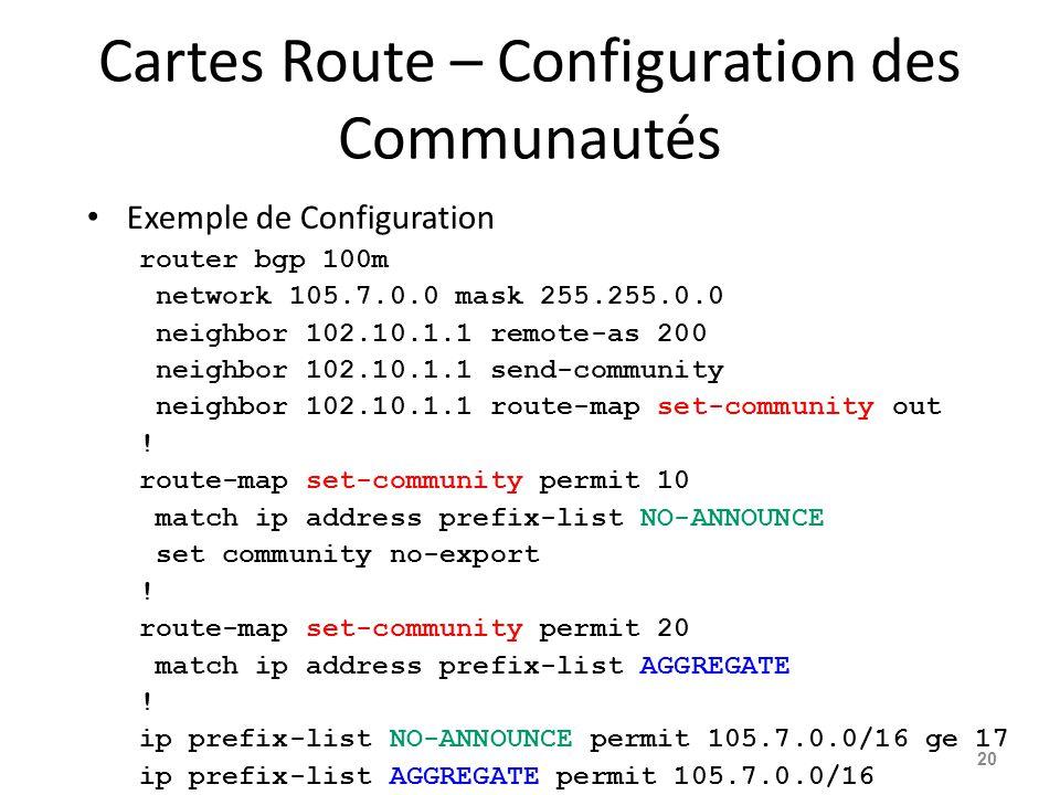 Cartes Route – Configuration des Communautés Exemple de Configuration router bgp 100m network 105.7.0.0 mask 255.255.0.0 neighbor 102.10.1.1 remote-as