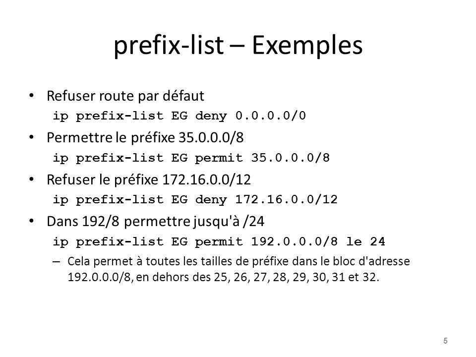 prefix-list – Exemples Refuser route par défaut ip prefix-list EG deny 0.0.0.0/0 Permettre le préfixe 35.0.0.0/8 ip prefix-list EG permit 35.0.0.0/8 R