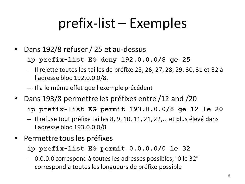 Politique de contrôle – Liste de préfixe Exemple de Configuration router bgp 100m network 105.7.0.0 mask 255.255.0.0 neighbor 102.10.1.1 remote-as 110 neighbor 102.10.1.1 prefix-list AS110-IN in neighbor 102.10.1.1 prefix-list AS110-OUT out .