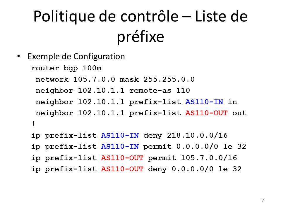 Policy Control – Liste de filtrage Routes de filtrage basés sur le chemin AS – Entrant ou Sortant Exemple de Configuration router bgp 100m network 105.7.0.0 mask 255.255.0.0 neighbor 102.10.1.1 filter-list 5 out neighbor 102.10.1.1 filter-list 6 in .