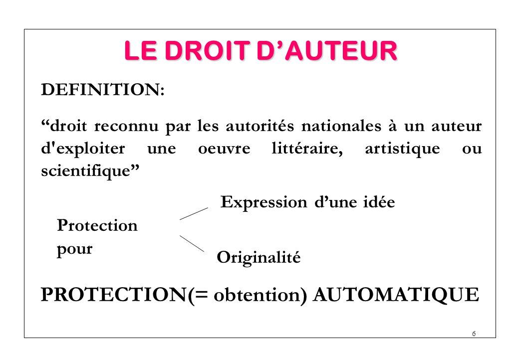 6 PROTECTION(= obtention) AUTOMATIQUE DEFINITION: droit reconnu par les autorités nationales à un auteur d exploiter une oeuvre littéraire, artistique ou scientifique Expression d'une idée Originalité Protection pour LE DROIT D'AUTEUR