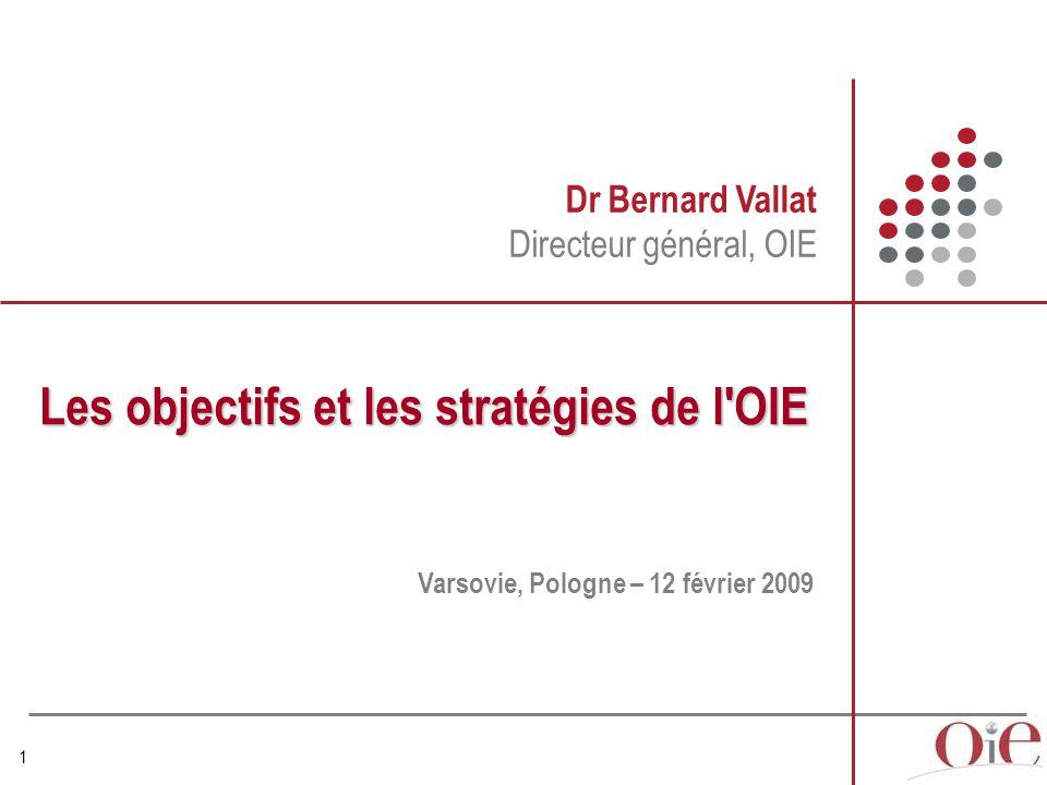 1 Dr Bernard Vallat Directeur général, OIE Les objectifs et les stratégies de l OIE Varsovie, Pologne – 12 février 2009