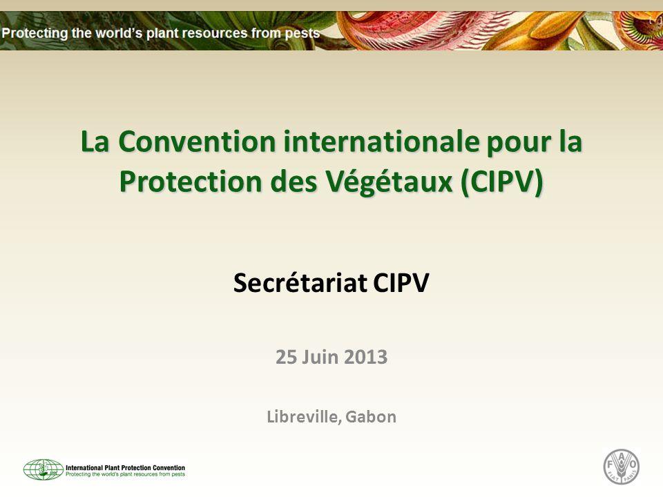 La Convention internationale pour la Protection des Végétaux (CIPV) Secrétariat CIPV 25 Juin 2013 Libreville, Gabon