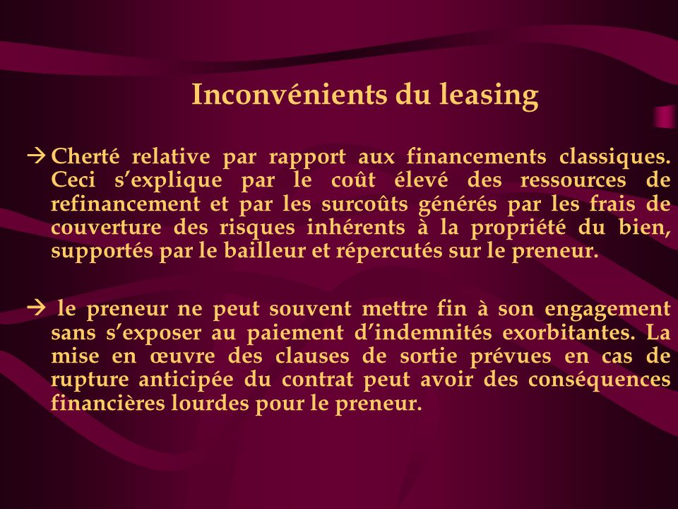 Inconvénients du leasing  Cherté relative par rapport aux financements classiques. Ceci s'explique par le coût élevé des ressources de refinancement