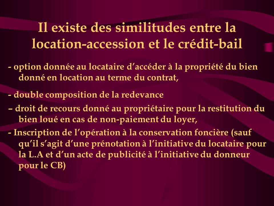 Il existe des similitudes entre la location-accession et le crédit-bail - option donnée au locataire d'accéder à la propriété du bien donné en location au terme du contrat, - double composition de la redevance – droit de recours donné au propriétaire pour la restitution du bien loué en cas de non-paiement du loyer, - Inscription de l'opération à la conservation foncière (sauf qu'il s'agit d'une prénotation à l'initiative du locataire pour la L.A et d'un acte de publicité à l'initiative du donneur pour le CB)