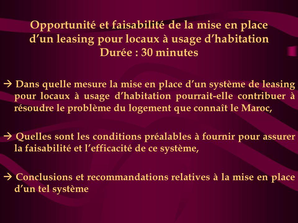 Opportunité et faisabilité de la mise en place d'un leasing pour locaux à usage d'habitation Durée : 30 minutes  Dans quelle mesure la mise en place d'un système de leasing pour locaux à usage d'habitation pourrait-elle contribuer à résoudre le problème du logement que connaît le Maroc,  Quelles sont les conditions préalables à fournir pour assurer la faisabilité et l'efficacité de ce système,  Conclusions et recommandations relatives à la mise en place d'un tel système