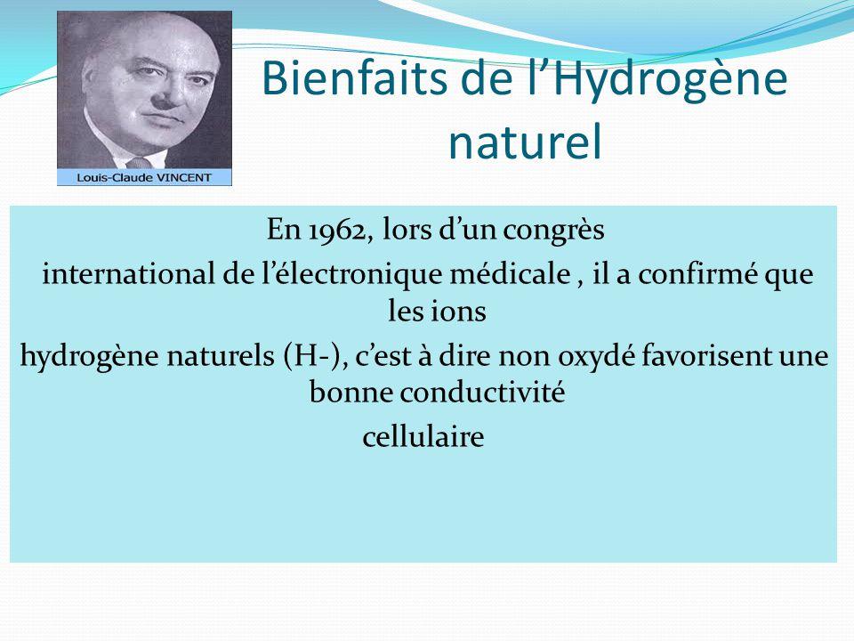 Bienfaits de l'Hydrogène naturel En 1962, lors d'un congrès international de l'électronique médicale, il a confirmé que les ions hydrogène naturels (H-), c'est à dire non oxydé favorisent une bonne conductivité cellulaire
