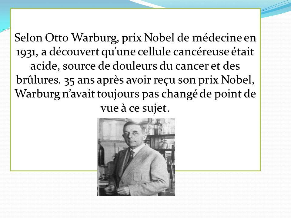 Selon Otto Warburg, prix Nobel de médecine en 1931, a découvert qu'une cellule cancéreuse était acide, source de douleurs du cancer et des brûlures. 3