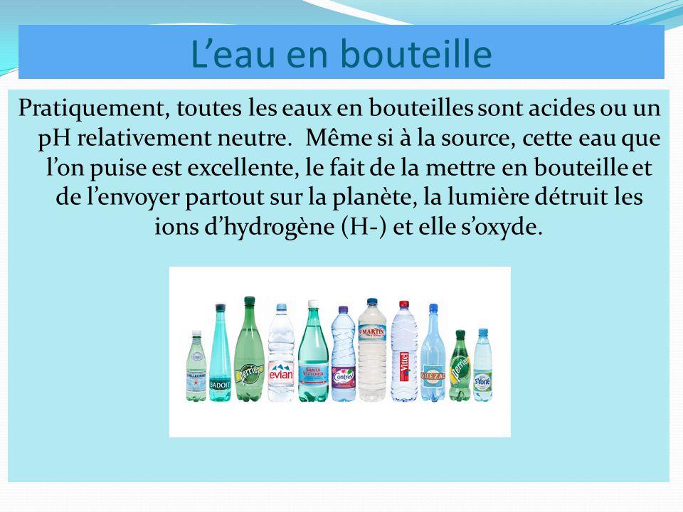 L'eau en bouteille Pratiquement, toutes les eaux en bouteilles sont acides ou un pH relativement neutre. Même si à la source, cette eau que l'on puise
