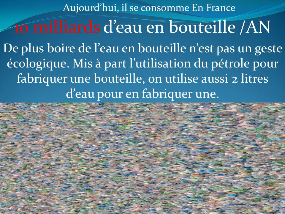 Aujourd'hui, il se consomme En France 10 milliards d'eau en bouteille /AN De plus boire de l'eau en bouteille n'est pas un geste écologique. Mis à par