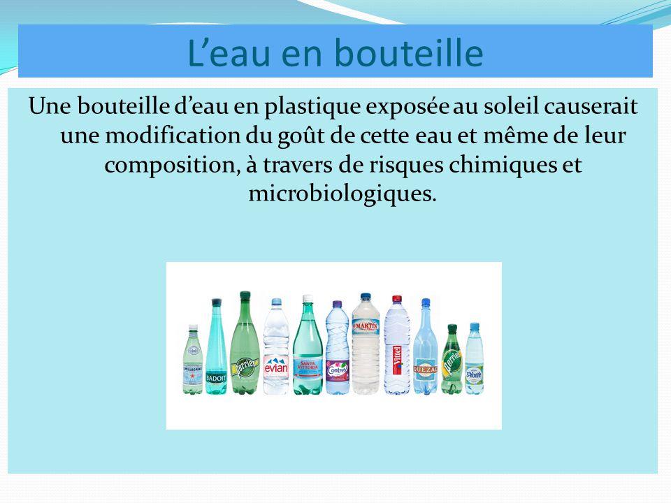 L'eau en bouteille Une bouteille d'eau en plastique exposée au soleil causerait une modification du goût de cette eau et même de leur composition, à travers de risques chimiques et microbiologiques.