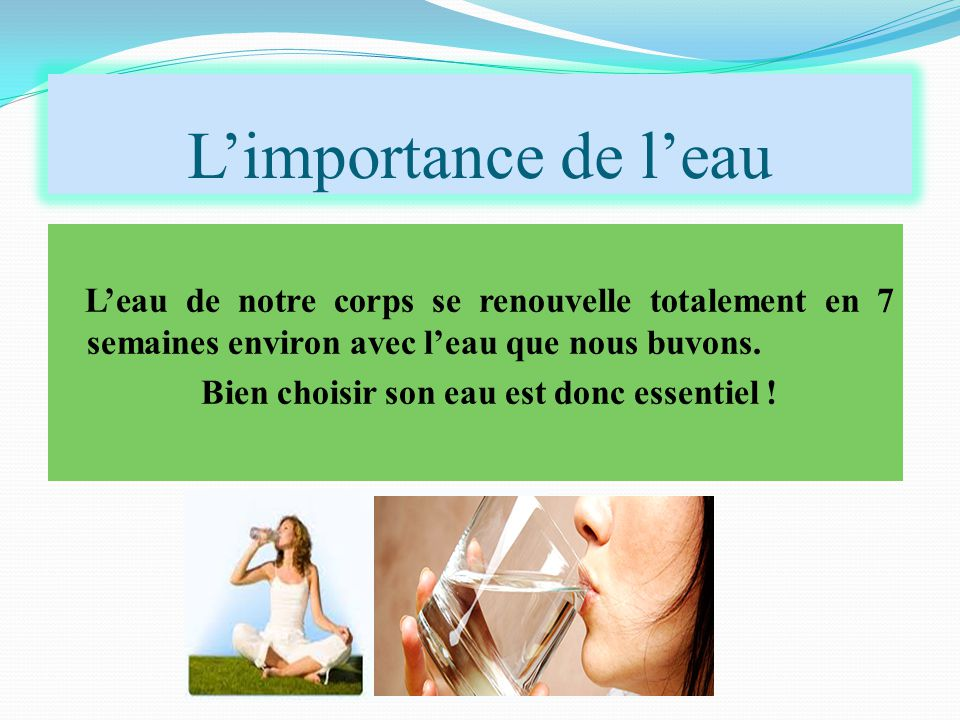 L'importance de l'eau L'eau de notre corps se renouvelle totalement en 7 semaines environ avec l'eau que nous buvons. Bien choisir son eau est donc es
