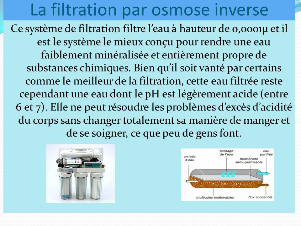 La filtration par osmose inverse Ce système de filtration filtre l'eau à hauteur de 0,0001µ et il est le système le mieux conçu pour rendre une eau faiblement minéralisée et entièrement propre de substances chimiques.