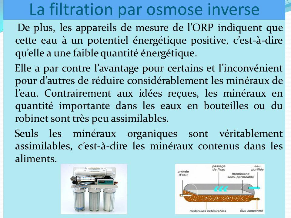 La filtration par osmose inverse De plus, les appareils de mesure de l'ORP indiquent que cette eau à un potentiel énergétique positive, c'est-à-dire qu'elle a une faible quantité énergétique.